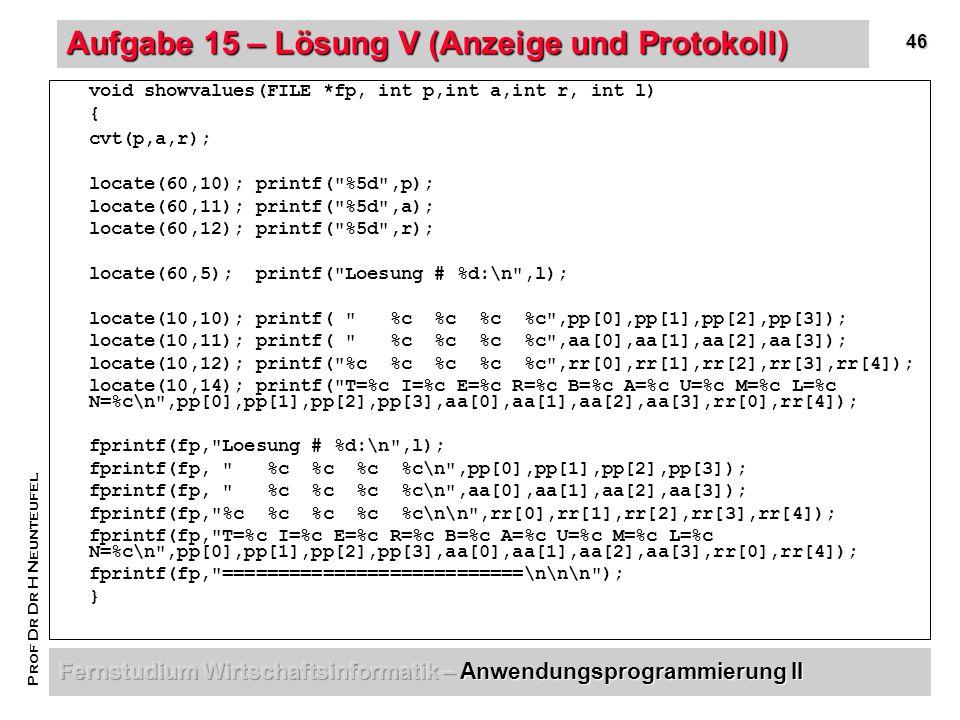 46 Prof Dr Dr H Neunteufel Aufgabe 15 – Lösung V (Anzeige und Protokoll) void showvalues(FILE *fp, int p,int a,int r, int l) { cvt(p,a,r); locate(60,10); printf( %5d ,p); locate(60,11); printf( %5d ,a); locate(60,12); printf( %5d ,r); locate(60,5); printf( Loesung # %d:\n ,l); locate(10,10); printf( %c %c %c %c ,pp[0],pp[1],pp[2],pp[3]); locate(10,11); printf( %c %c %c %c ,aa[0],aa[1],aa[2],aa[3]); locate(10,12); printf( %c %c %c %c %c ,rr[0],rr[1],rr[2],rr[3],rr[4]); locate(10,14); printf( T=%c I=%c E=%c R=%c B=%c A=%c U=%c M=%c L=%c N=%c\n ,pp[0],pp[1],pp[2],pp[3],aa[0],aa[1],aa[2],aa[3],rr[0],rr[4]); fprintf(fp, Loesung # %d:\n ,l); fprintf(fp, %c %c %c %c\n ,pp[0],pp[1],pp[2],pp[3]); fprintf(fp, %c %c %c %c\n ,aa[0],aa[1],aa[2],aa[3]); fprintf(fp, %c %c %c %c %c\n\n ,rr[0],rr[1],rr[2],rr[3],rr[4]); fprintf(fp, T=%c I=%c E=%c R=%c B=%c A=%c U=%c M=%c L=%c N=%c\n ,pp[0],pp[1],pp[2],pp[3],aa[0],aa[1],aa[2],aa[3],rr[0],rr[4]); fprintf(fp, ===========================\n\n\n ); }