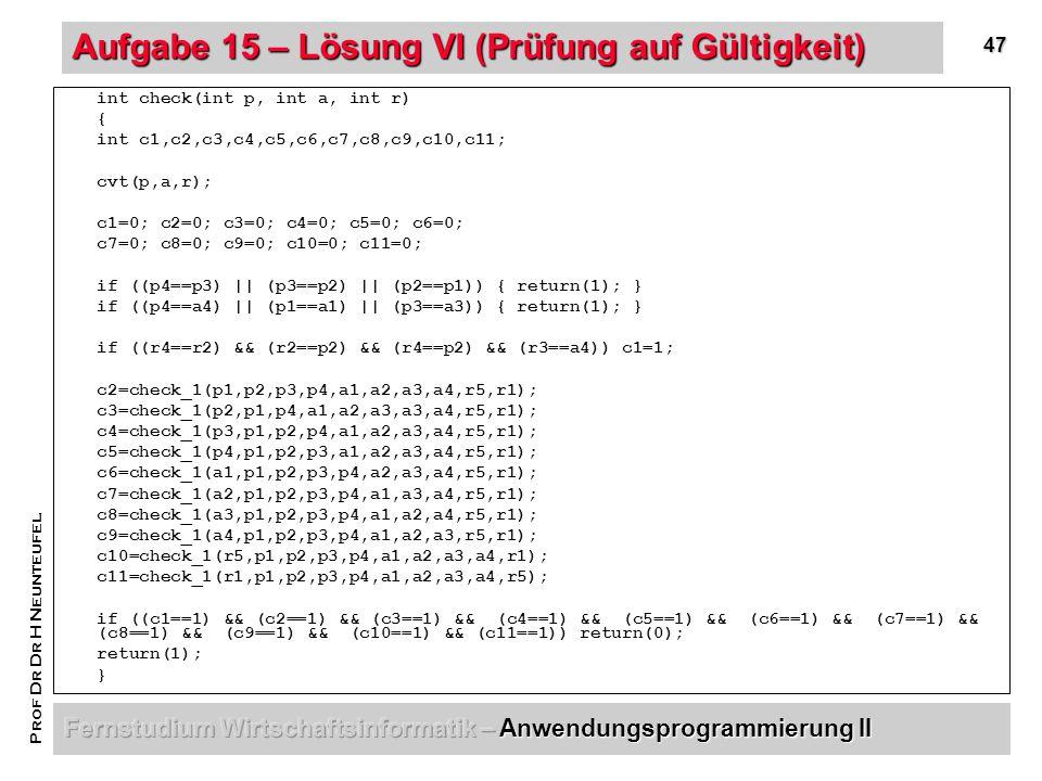 47 Prof Dr Dr H Neunteufel Aufgabe 15 – Lösung VI (Prüfung auf Gültigkeit) int check(int p, int a, int r) { int c1,c2,c3,c4,c5,c6,c7,c8,c9,c10,c11; cvt(p,a,r); c1=0; c2=0; c3=0; c4=0; c5=0; c6=0; c7=0; c8=0; c9=0; c10=0; c11=0; if ((p4==p3) || (p3==p2) || (p2==p1)) { return(1); } if ((p4==a4) || (p1==a1) || (p3==a3)) { return(1); } if ((r4==r2) && (r2==p2) && (r4==p2) && (r3==a4)) c1=1; c2=check_1(p1,p2,p3,p4,a1,a2,a3,a4,r5,r1); c3=check_1(p2,p1,p4,a1,a2,a3,a3,a4,r5,r1); c4=check_1(p3,p1,p2,p4,a1,a2,a3,a4,r5,r1); c5=check_1(p4,p1,p2,p3,a1,a2,a3,a4,r5,r1); c6=check_1(a1,p1,p2,p3,p4,a2,a3,a4,r5,r1); c7=check_1(a2,p1,p2,p3,p4,a1,a3,a4,r5,r1); c8=check_1(a3,p1,p2,p3,p4,a1,a2,a4,r5,r1); c9=check_1(a4,p1,p2,p3,p4,a1,a2,a3,r5,r1); c10=check_1(r5,p1,p2,p3,p4,a1,a2,a3,a4,r1); c11=check_1(r1,p1,p2,p3,p4,a1,a2,a3,a4,r5); if ((c1==1) && (c2==1) && (c3==1) && (c4==1) && (c5==1) && (c6==1) && (c7==1) && (c8==1) && (c9==1) && (c10==1) && (c11==1)) return(0); return(1); }