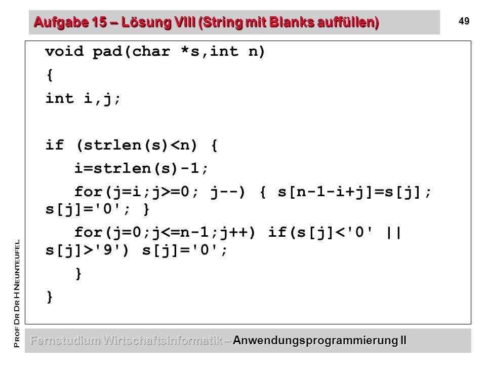49 Prof Dr Dr H Neunteufel Aufgabe 15 – Lösung VIII (String mit Blanks auffüllen) void pad(char *s,int n) { int i,j; if (strlen(s)<n) { i=strlen(s)-1; for(j=i;j>=0; j--) { s[n-1-i+j]=s[j]; s[j]= 0 ; } for(j=0;j 9 ) s[j]= 0 ; }