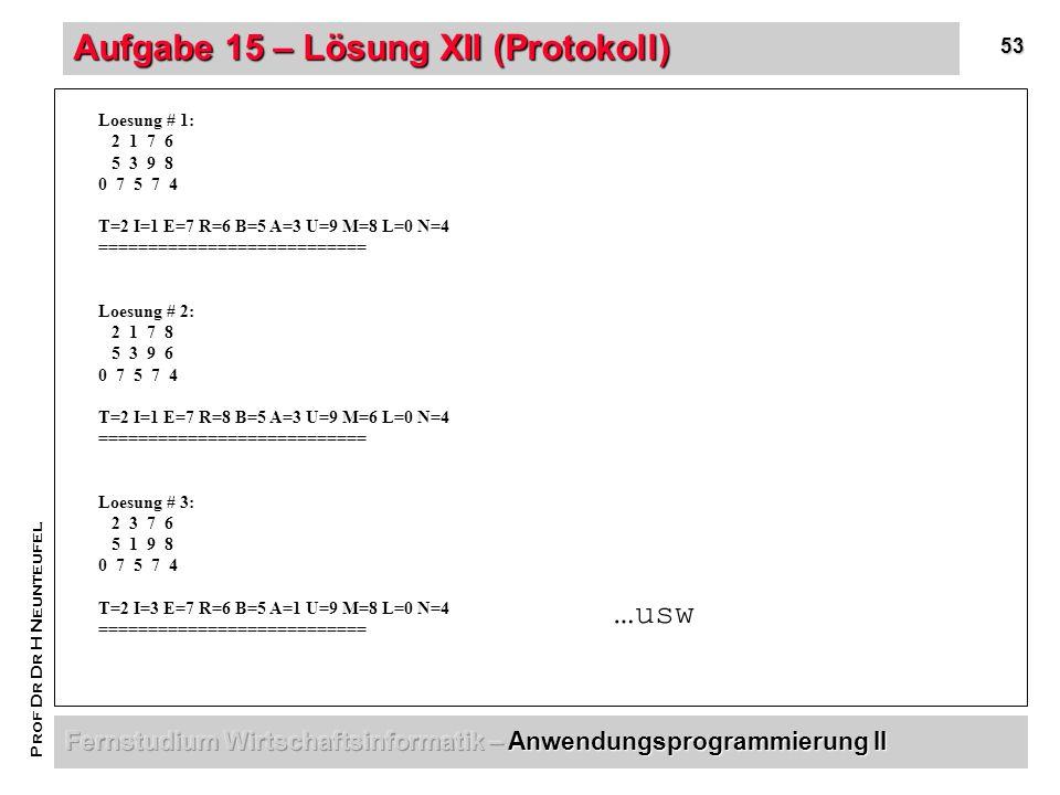 53 Prof Dr Dr H Neunteufel Aufgabe 15 – Lösung XII (Protokoll) Loesung # 1: 2 1 7 6 5 3 9 8 0 7 5 7 4 T=2 I=1 E=7 R=6 B=5 A=3 U=9 M=8 L=0 N=4 =========================== Loesung # 2: 2 1 7 8 5 3 9 6 0 7 5 7 4 T=2 I=1 E=7 R=8 B=5 A=3 U=9 M=6 L=0 N=4 =========================== Loesung # 3: 2 3 7 6 5 1 9 8 0 7 5 7 4 T=2 I=3 E=7 R=6 B=5 A=1 U=9 M=8 L=0 N=4 =========================== …usw
