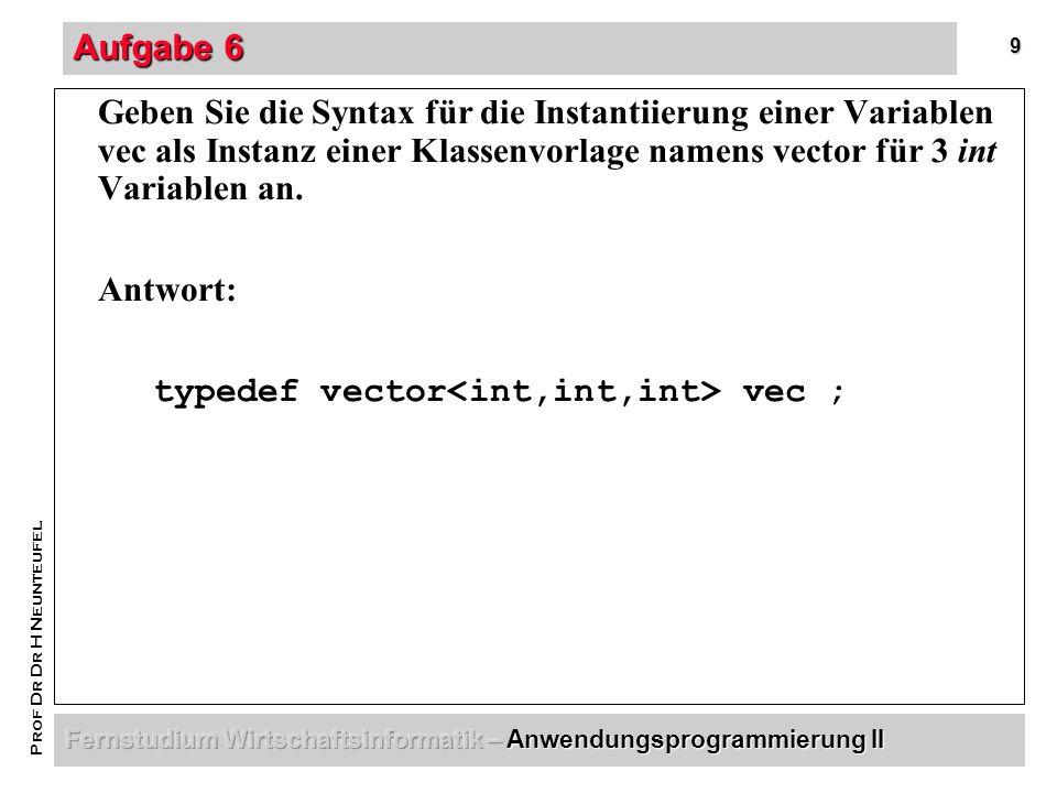 9 Prof Dr Dr H Neunteufel Aufgabe 6 Geben Sie die Syntax für die Instantiierung einer Variablen vec als Instanz einer Klassenvorlage namens vector für 3 int Variablen an.