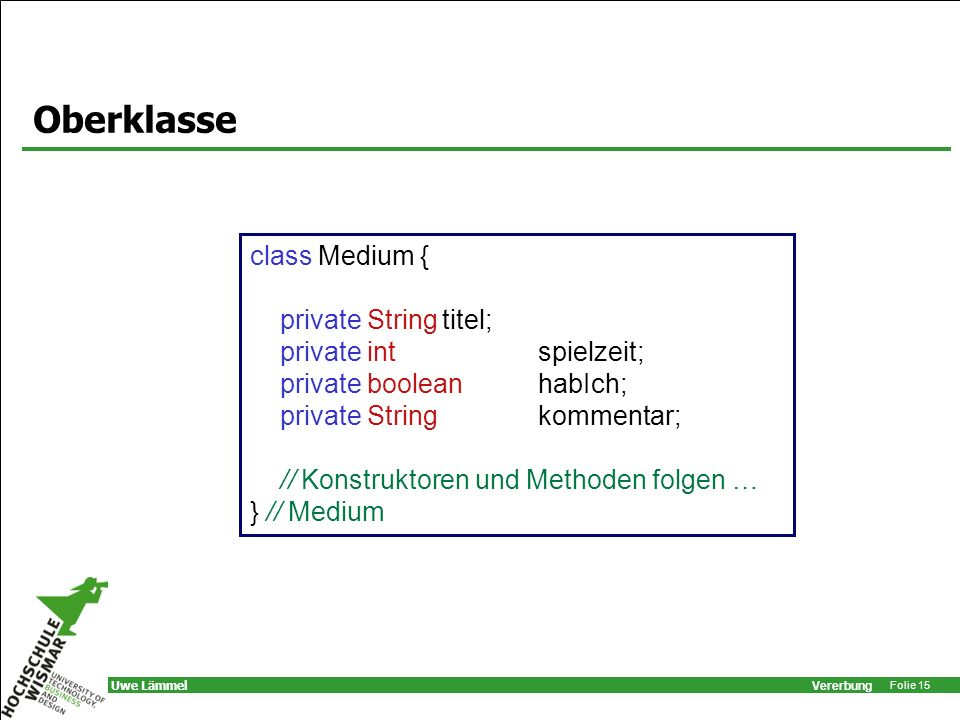 Vererbung Folie 15 Uwe Lämmel Oberklasse class Medium { private Stringtitel; private int spielzeit; private boolean habIch; private String kommentar;