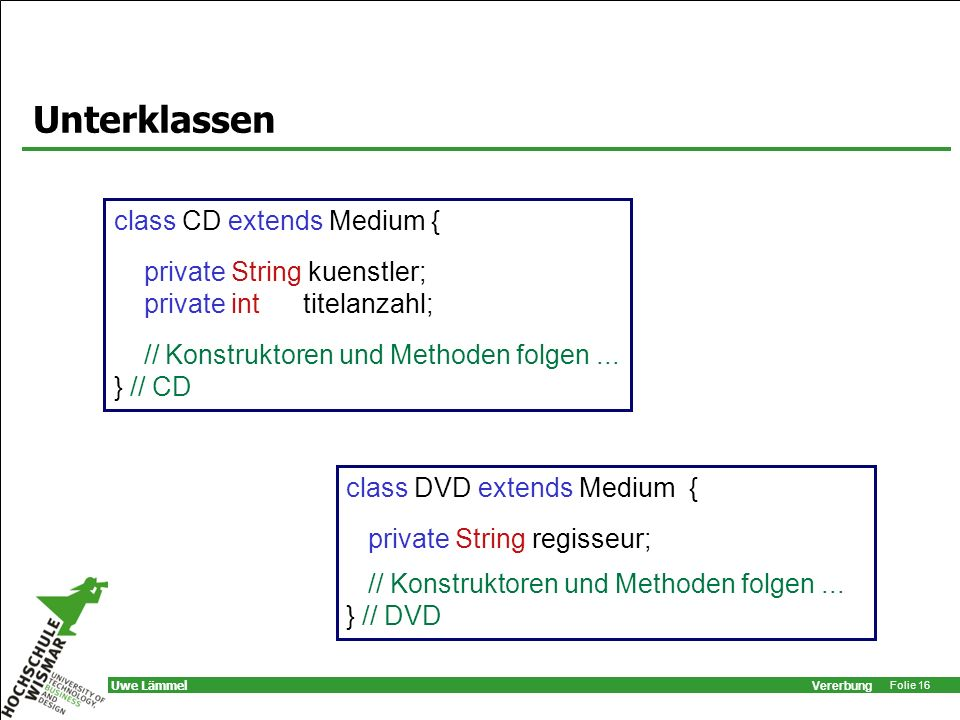Vererbung Folie 16 Uwe Lämmel Unterklassen class CD extends Medium { private String kuenstler; private int titelanzahl; // Konstruktoren und Methoden