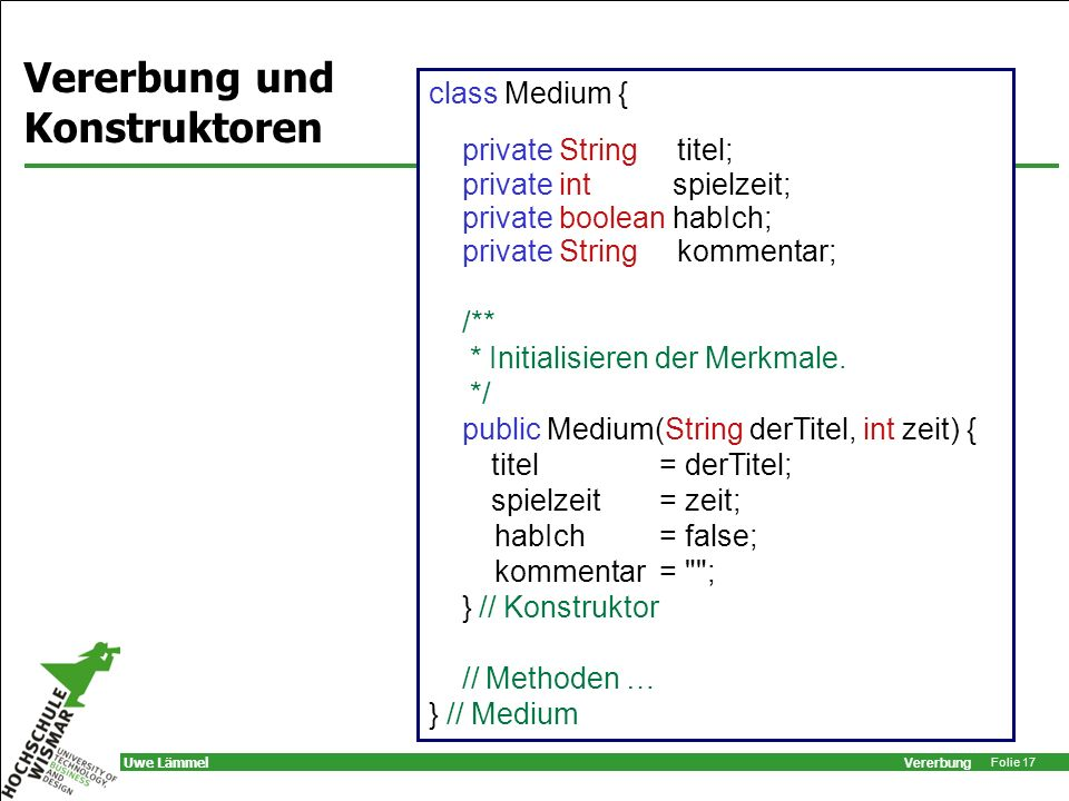 Vererbung Folie 17 Uwe Lämmel class Medium { private String titel; private int spielzeit; private boolean habIch; private String kommentar; /** * Init