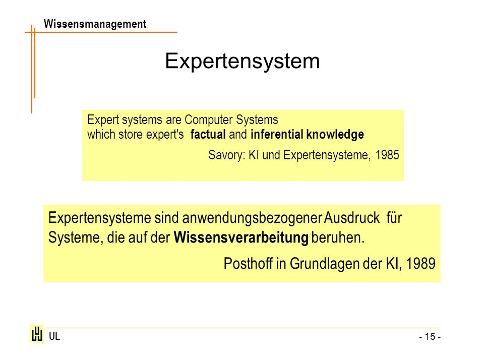 Wissensmanagement UL - 15 - Expertensystem Expert systems are Computer Systems which store expert's factual and inferential knowledge Savory: KI und E