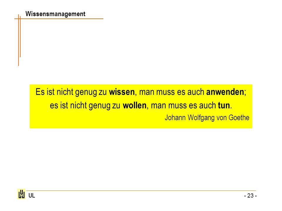Wissensmanagement UL - 23 - Es ist nicht genug zu wissen, man muss es auch anwenden ; es ist nicht genug zu wollen, man muss es auch tun. Johann Wolfg
