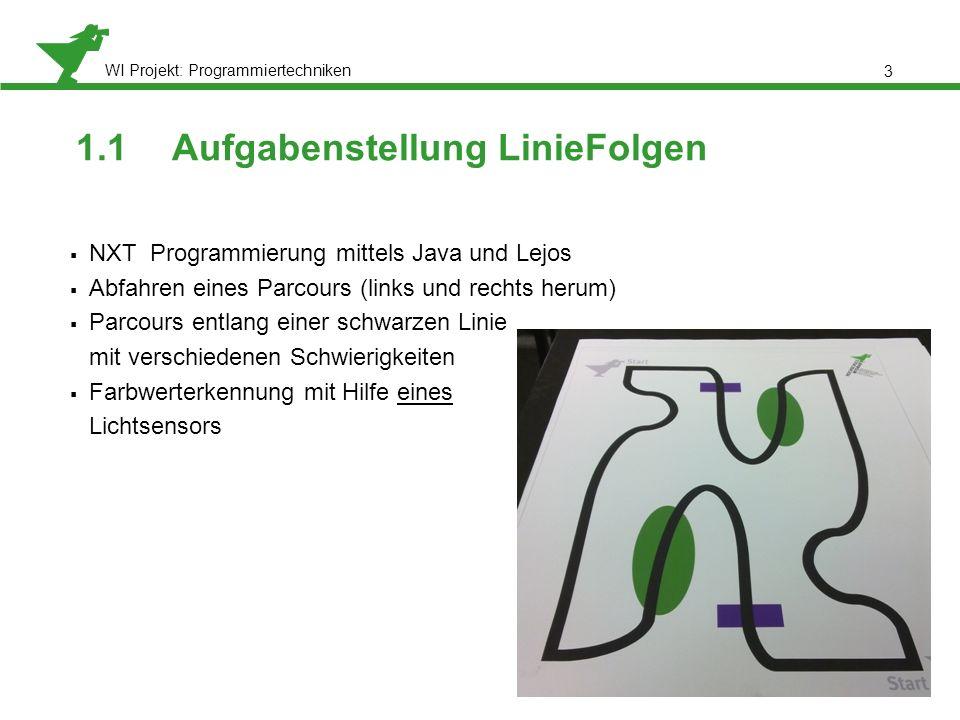 WI Projekt: Programmiertechniken 1.1 Aufgabenstellung LinieFolgen NXT Programmierung mittels Java und Lejos Abfahren eines Parcours (links und rechts herum) Parcours entlang einer schwarzen Linie mit verschiedenen Schwierigkeiten Farbwerterkennung mit Hilfe eines Lichtsensors 3