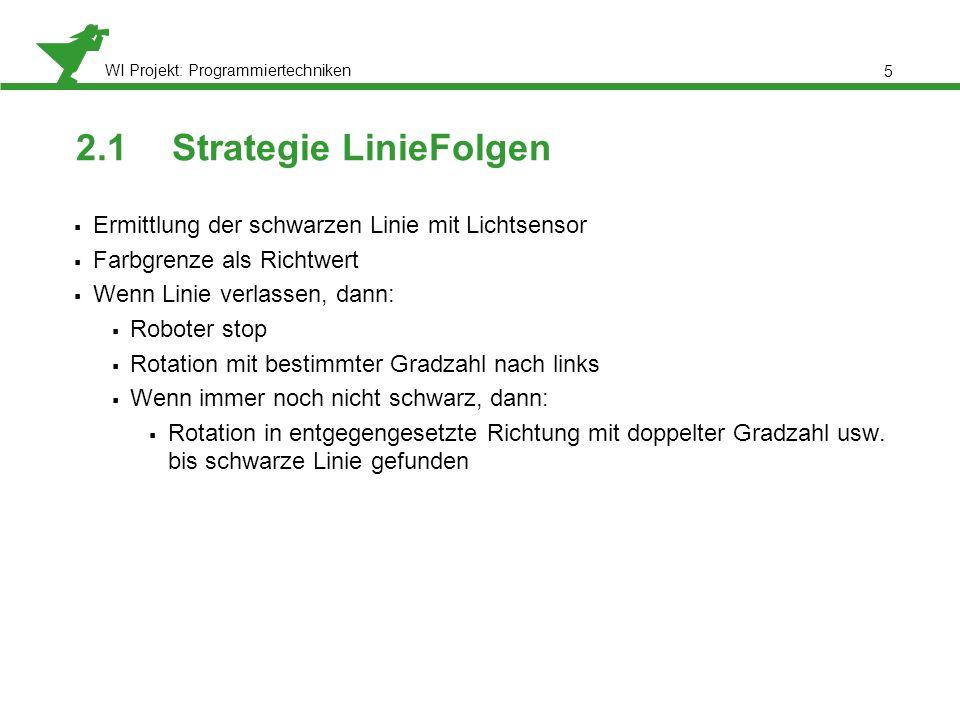 WI Projekt: Programmiertechniken 2.1Strategie LinieFolgen Ermittlung der schwarzen Linie mit Lichtsensor Farbgrenze als Richtwert Wenn Linie verlassen