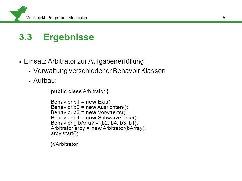 WI Projekt: Programmiertechniken 3.3Ergebnisse Einsatz Arbitrator zur Aufgabenerfüllung Verwaltung verschiedener Behavoir Klassen Aufbau: 8 public class Arbitrator { Behavior b1 = new Exit(); Behavior b2 = new Ausrichten(); Behavior b3 = new Vorwaerts(); Behavior b4 = new SchwarzeLinie(); Behavior [] bArray = {b2, b4, b3, b1}; Arbitrator arby = new Arbitrator(bArray); arby.start(); }//Arbitrator