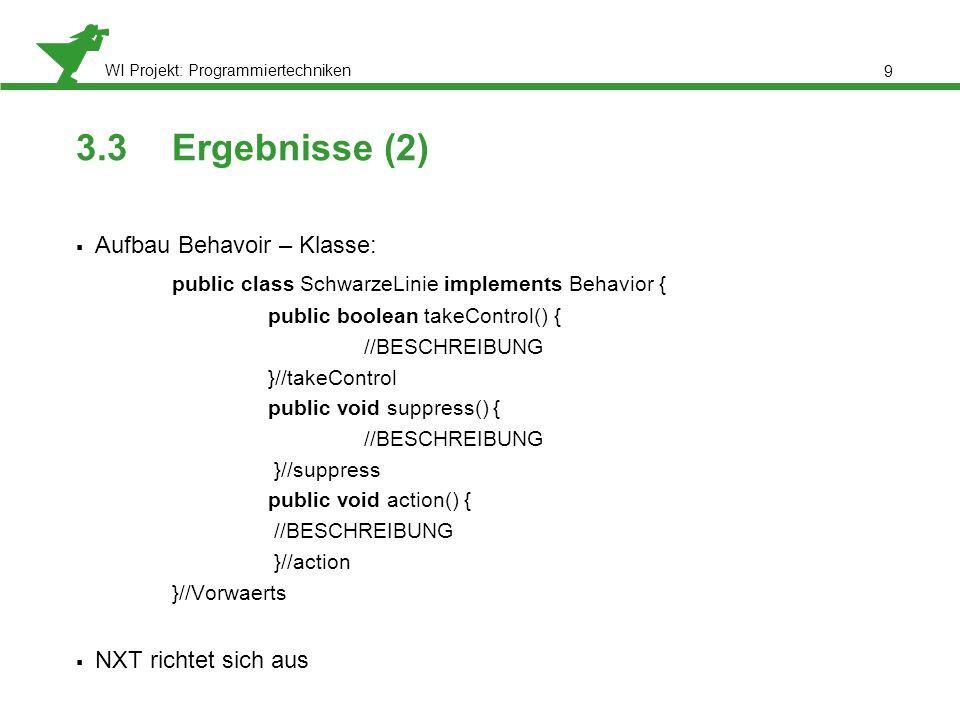 WI Projekt: Programmiertechniken 3.3Ergebnisse (2) Aufbau Behavoir – Klasse: public class SchwarzeLinie implements Behavior { public boolean takeControl() { //BESCHREIBUNG }//takeControl public void suppress() { //BESCHREIBUNG }//suppress public void action() { //BESCHREIBUNG }//action }//Vorwaerts NXT richtet sich aus 9
