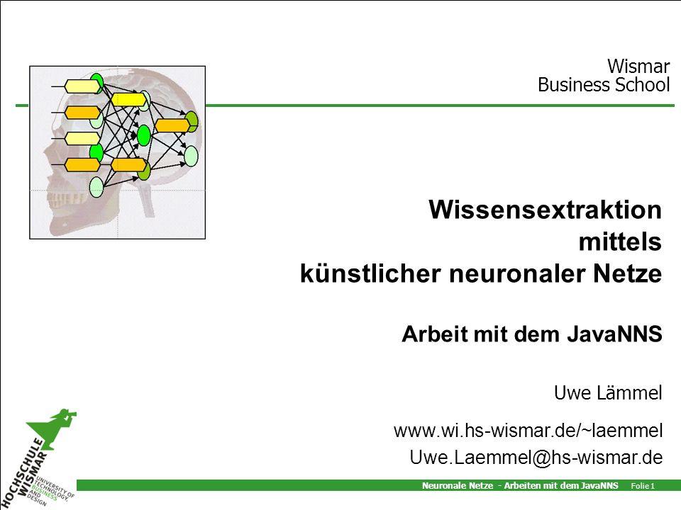 Neuronale Netze - Arbeiten mit dem JavaNNS Folie 1 Uwe Lämmel Wismar Business School www.wi.hs-wismar.de/~laemmel Uwe.Laemmel@hs-wismar.de Wissensextraktion mittels künstlicher neuronaler Netze Arbeit mit dem JavaNNS