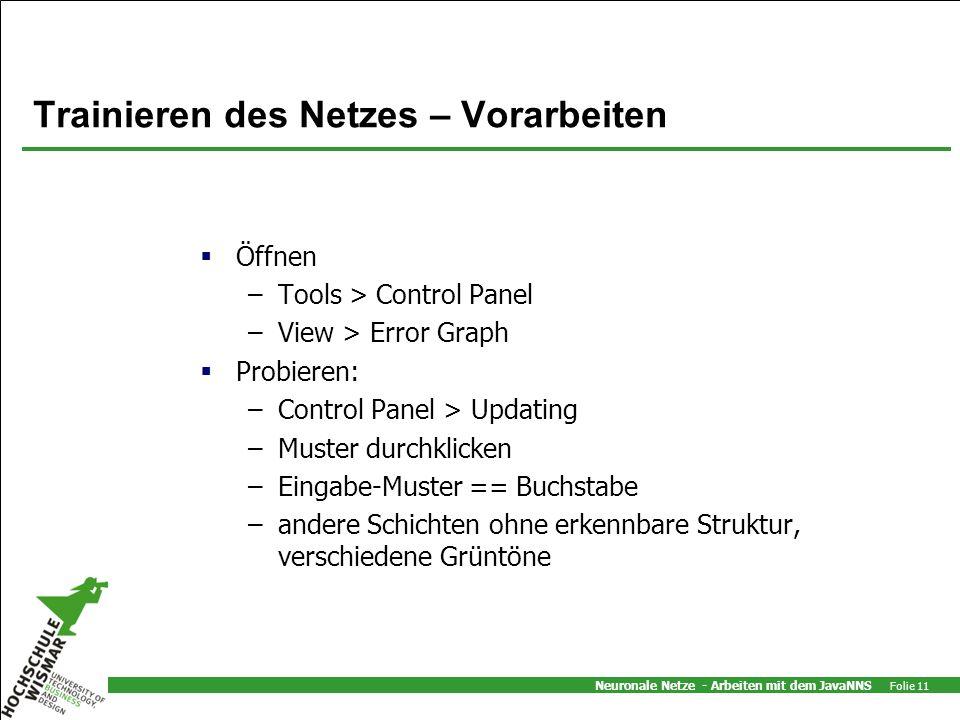 Neuronale Netze - Arbeiten mit dem JavaNNS Folie 11 Trainieren des Netzes – Vorarbeiten Öffnen –Tools > Control Panel –View > Error Graph Probieren: –