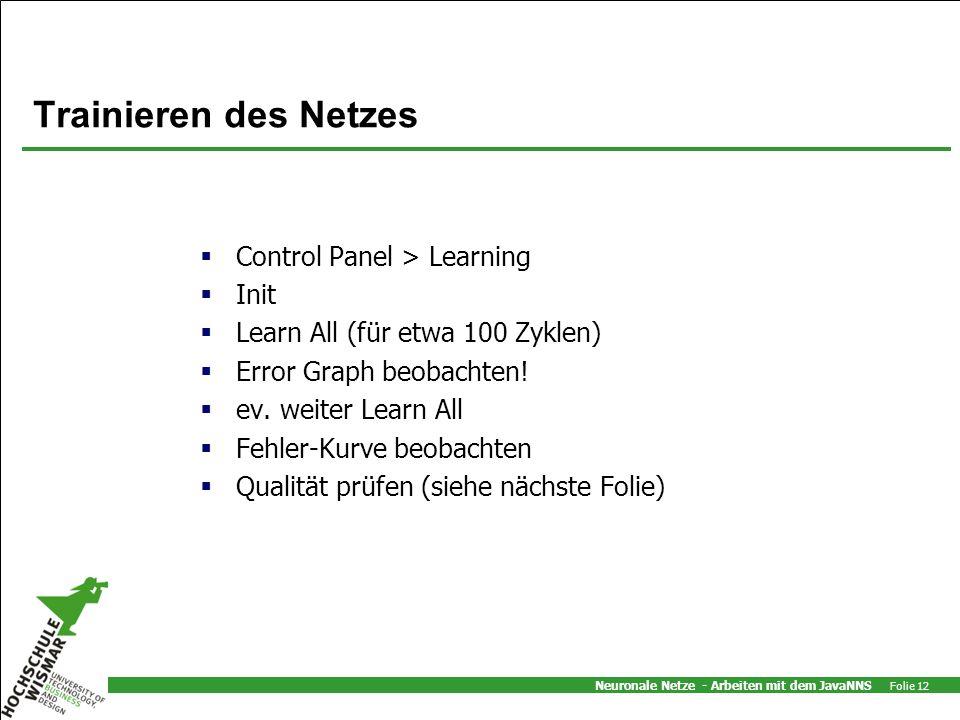 Neuronale Netze - Arbeiten mit dem JavaNNS Folie 12 Trainieren des Netzes Control Panel > Learning Init Learn All (für etwa 100 Zyklen) Error Graph be