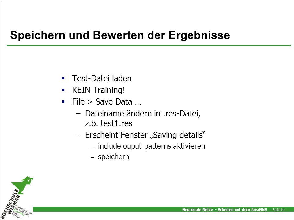 Neuronale Netze - Arbeiten mit dem JavaNNS Folie 14 Speichern und Bewerten der Ergebnisse Test-Datei laden KEIN Training! File > Save Data … –Dateinam
