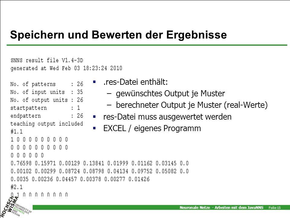 Neuronale Netze - Arbeiten mit dem JavaNNS Folie 15 Speichern und Bewerten der Ergebnisse.res-Datei enthält: –gewünschtes Output je Muster –berechneter Output je Muster (real-Werte) res-Datei muss ausgewertet werden EXCEL / eigenes Programm