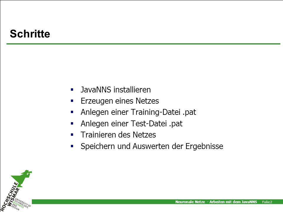 Neuronale Netze - Arbeiten mit dem JavaNNS Folie 2 Schritte JavaNNS installieren Erzeugen eines Netzes Anlegen einer Training-Datei.pat Anlegen einer Test-Datei.pat Trainieren des Netzes Speichern und Auswerten der Ergebnisse