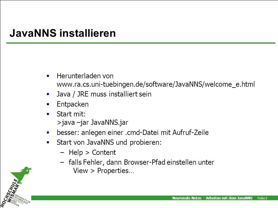Neuronale Netze - Arbeiten mit dem JavaNNS Folie 3 JavaNNS installieren Herunterladen von www.ra.cs.uni-tuebingen.de/software/JavaNNS/welcome_e.html Java / JRE muss installiert sein Entpacken Start mit: >java –jar JavaNNS.jar besser: anlegen einer.cmd-Datei mit Aufruf-Zeile Start von JavaNNS und probieren: –Help > Content –falls Fehler, dann Browser-Pfad einstellen unter View > Properties…