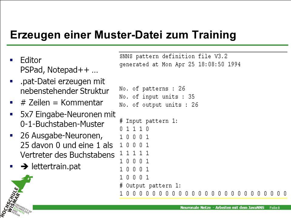 Neuronale Netze - Arbeiten mit dem JavaNNS Folie 8 Erzeugen einer Muster-Datei zum Training Editor PSPad, Notepad++ ….pat-Datei erzeugen mit nebenstehender Struktur # Zeilen = Kommentar 5x7 Eingabe-Neuronen mit 0-1-Buchstaben-Muster 26 Ausgabe-Neuronen, 25 davon 0 und eine 1 als Vertreter des Buchstabens lettertrain.pat