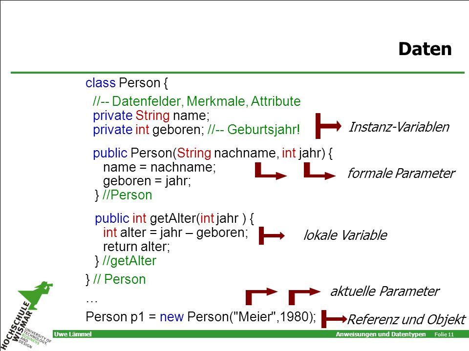 Anweisungen und Datentypen Folie 11 Uwe Lämmel Daten class Person { //-- Datenfelder, Merkmale, Attribute private String name; private int geboren; //-- Geburtsjahr.