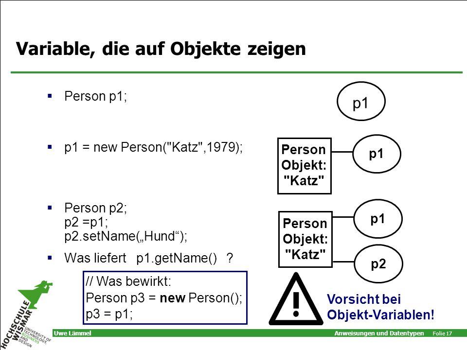 Anweisungen und Datentypen Folie 17 Uwe Lämmel Variable, die auf Objekte zeigen Person p1; p1 = new Person( Katz ,1979); Person p2; p2 =p1; p2.setName(Hund); Was liefert p1.getName() .