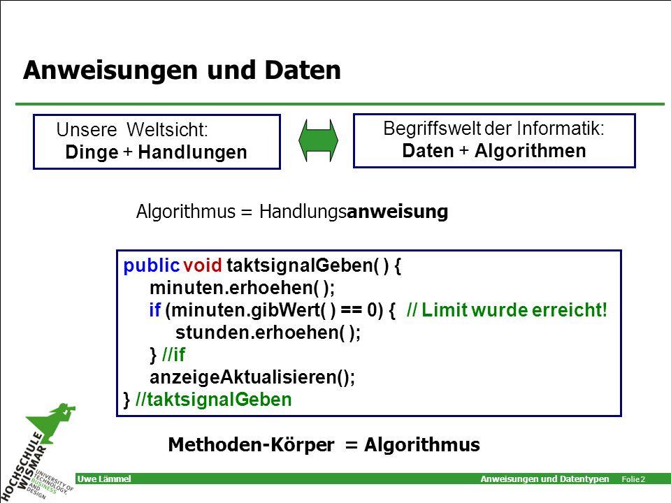Anweisungen und Datentypen Folie 2 Uwe Lämmel Anweisungen und Daten Algorithmus = Handlungsanweisung Unsere Weltsicht: Dinge + Handlungen Begriffswelt der Informatik: Daten + Algorithmen public void taktsignalGeben( ) { minuten.erhoehen( ); if (minuten.gibWert( ) == 0) { // Limit wurde erreicht.