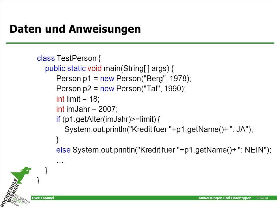 Anweisungen und Datentypen Folie 20 Uwe Lämmel Daten und Anweisungen class TestPerson { public static void main(String[ ] args) { Person p1 = new Person( Berg , 1978); Person p2 = new Person( Tal , 1990); int limit = 18; int imJahr = 2007; if (p1.getAlter(imJahr)>=limit) { System.out.println( Kredit fuer +p1.getName()+ : JA ); } else System.out.println( Kredit fuer +p1.getName()+ : NEIN ); … }