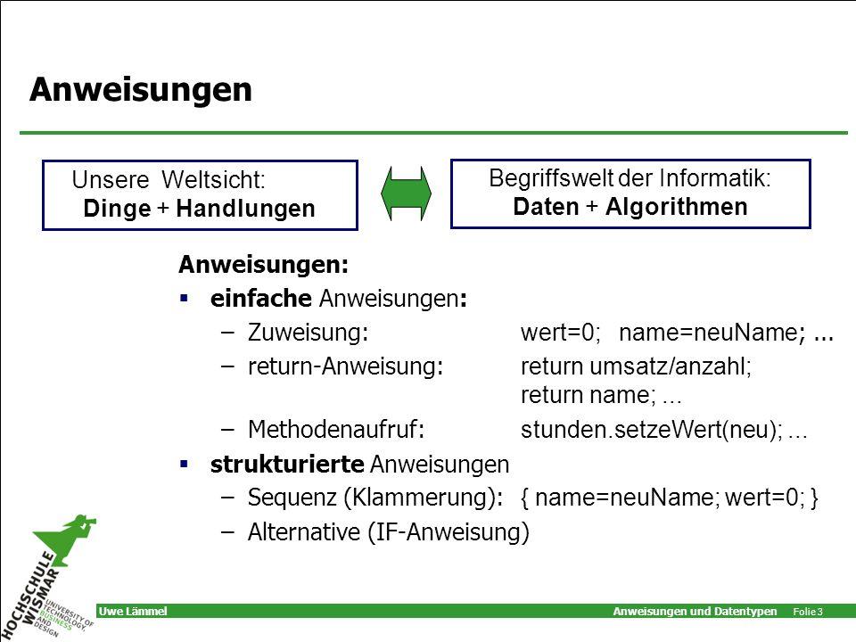Anweisungen und Datentypen Folie 3 Uwe Lämmel Anweisungen Anweisungen: einfache Anweisungen: –Zuweisung: wert=0; name=neuName ;...