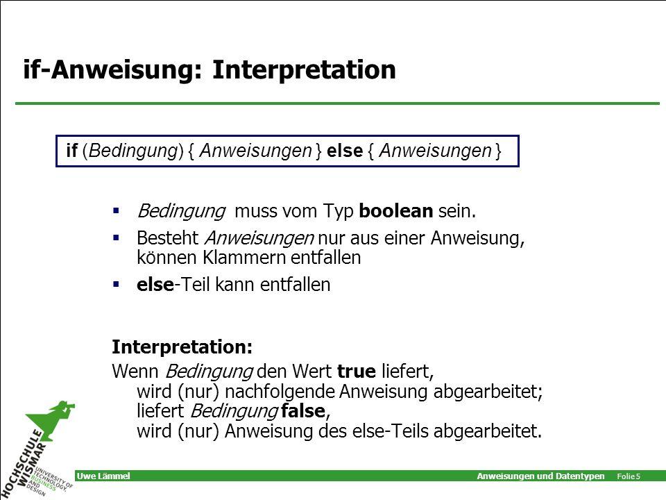 Anweisungen und Datentypen Folie 5 Uwe Lämmel if-Anweisung: Interpretation Bedingung muss vom Typ boolean sein.