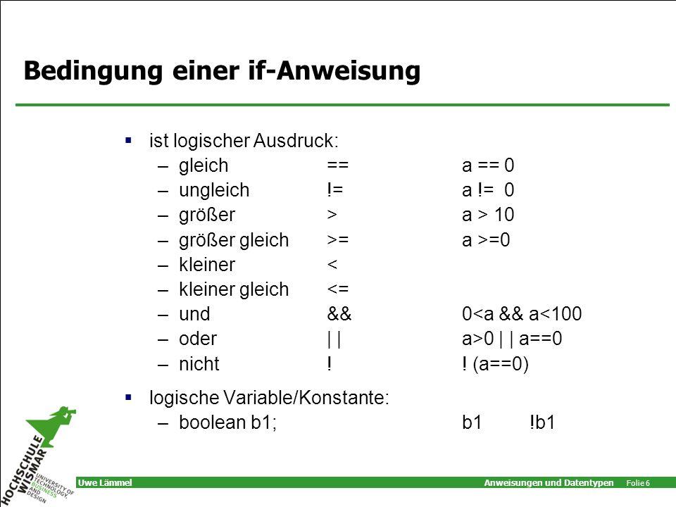 Anweisungen und Datentypen Folie 6 Uwe Lämmel Bedingung einer if-Anweisung ist logischer Ausdruck: –gleich ==a == 0 –ungleich !=a != 0 –größer >a > 10 –größer gleich>=a >=0 –kleiner< –kleiner gleich<= –und&&0<a && a<100 –oder| |a>0 | | a==0 –nicht!.
