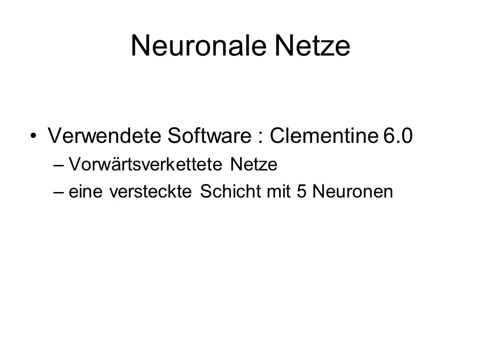 Neuronale Netze Verwendete Software : Clementine 6.0 –Vorwärtsverkettete Netze –eine versteckte Schicht mit 5 Neuronen