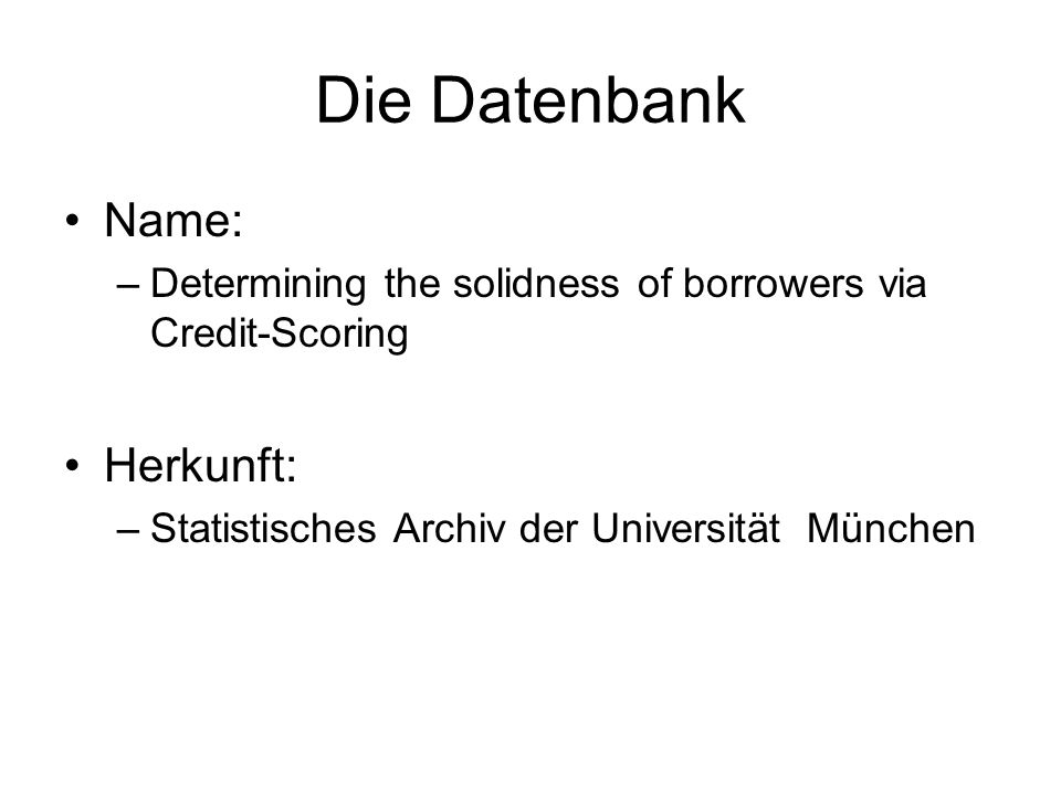 Die Datenbank Name: –Determining the solidness of borrowers via Credit-Scoring Herkunft: –Statistisches Archiv der Universität München