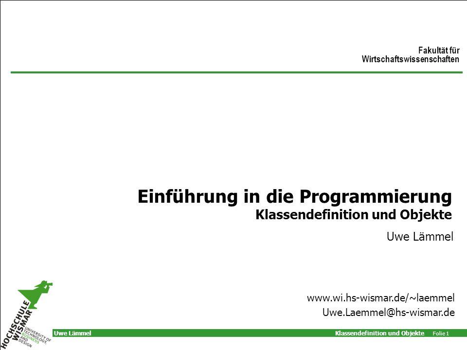 Klassendefinition und Objekte Folie 1 Uwe Lämmel Einführung in die Programmierung Klassendefinition und Objekte Uwe Lämmel Fakultät für Wirtschaftswissenschaften www.wi.hs-wismar.de/~laemmel Uwe.Laemmel@hs-wismar.de