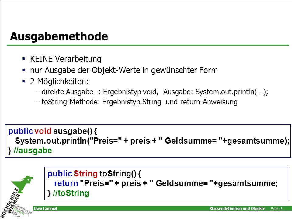 Klassendefinition und Objekte Folie 13 Uwe Lämmel Ausgabemethode KEINE Verarbeitung nur Ausgabe der Objekt-Werte in gewünschter Form 2 Möglichkeiten: –direkte Ausgabe : Ergebnistyp void, Ausgabe: System.out.println(…); –toString-Methode: Ergebnistyp String und return-Anweisung public void ausgabe() { System.out.println( Preis= + preis + Geldsumme= +gesamtsumme); } //ausgabe public String toString() { return Preis= + preis + Geldsumme= +gesamtsumme; } //toString