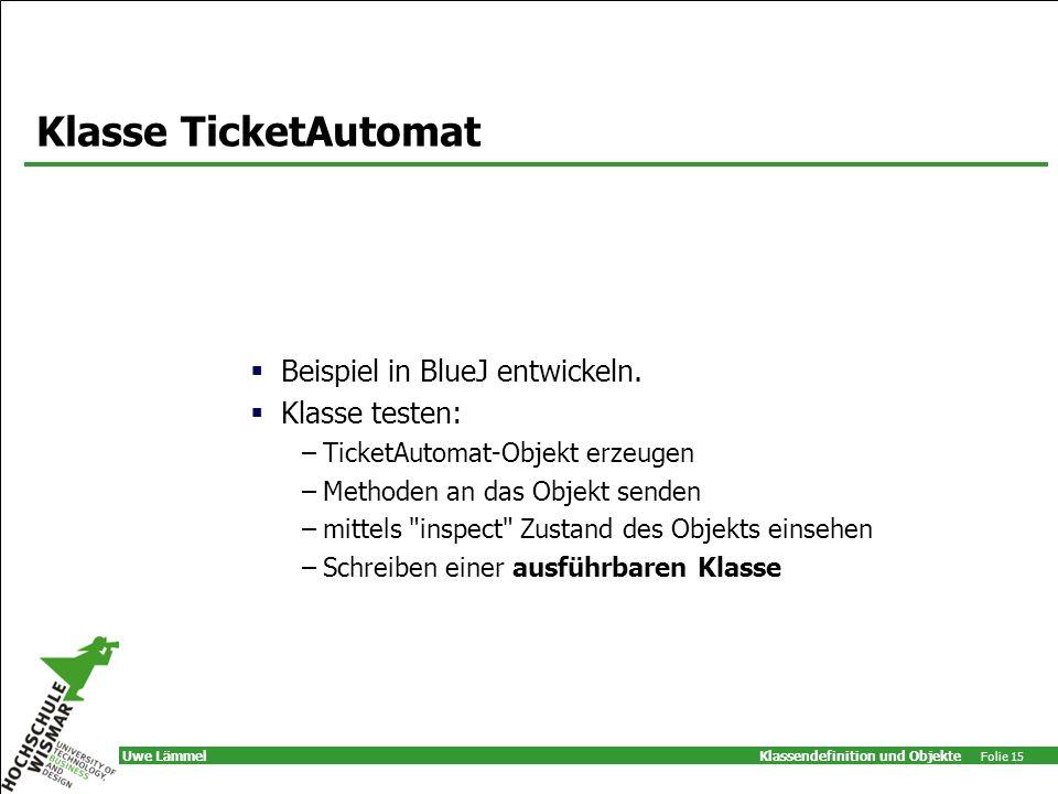 Klassendefinition und Objekte Folie 15 Uwe Lämmel Klasse TicketAutomat Beispiel in BlueJ entwickeln.
