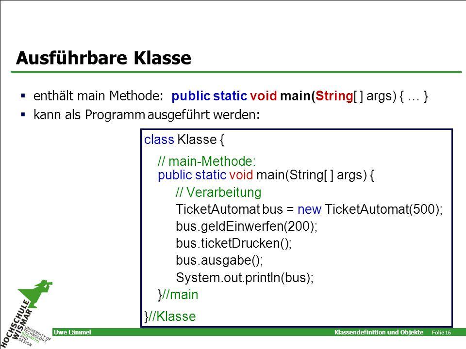 Klassendefinition und Objekte Folie 16 Uwe Lämmel Ausführbare Klasse class Klasse { // main-Methode: public static void main(String[ ] args) { // Verarbeitung TicketAutomat bus = new TicketAutomat(500); bus.geldEinwerfen(200); bus.ticketDrucken(); bus.ausgabe(); System.out.println(bus); }//main }//Klasse enthält main Methode: public static void main(String[ ] args) { … } kann als Programm ausgeführt werden: