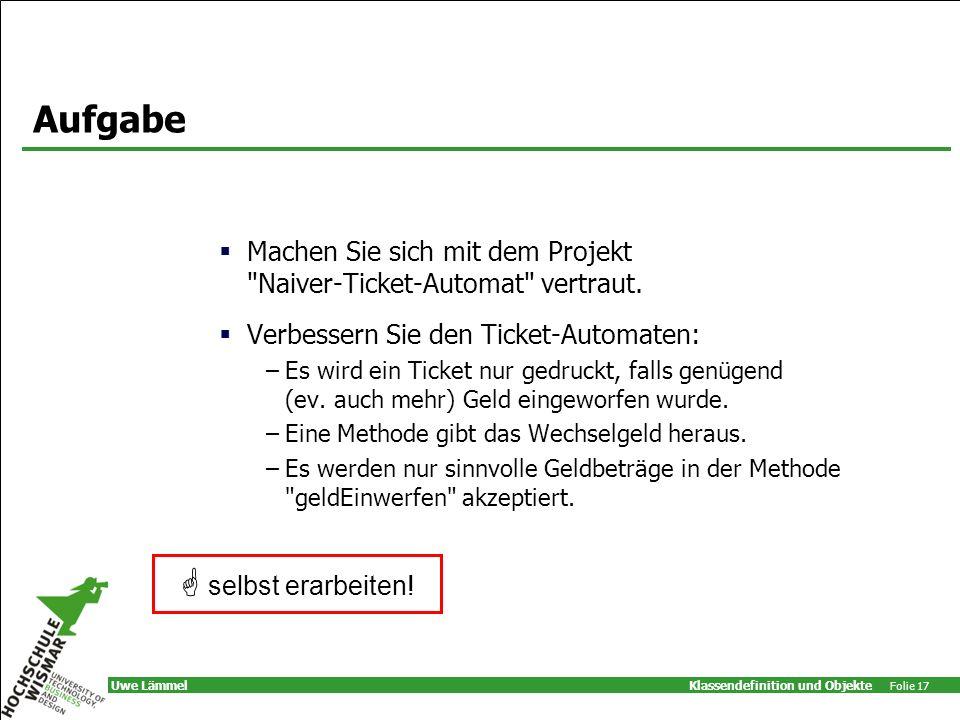 Klassendefinition und Objekte Folie 17 Uwe Lämmel Aufgabe Machen Sie sich mit dem Projekt Naiver-Ticket-Automat vertraut.