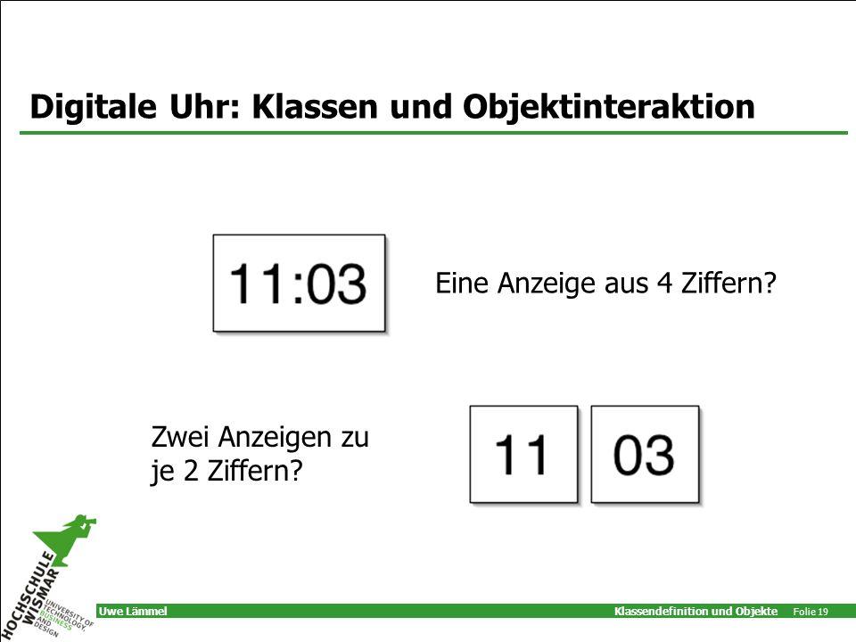 Klassendefinition und Objekte Folie 19 Uwe Lämmel Digitale Uhr: Klassen und Objektinteraktion Eine Anzeige aus 4 Ziffern.