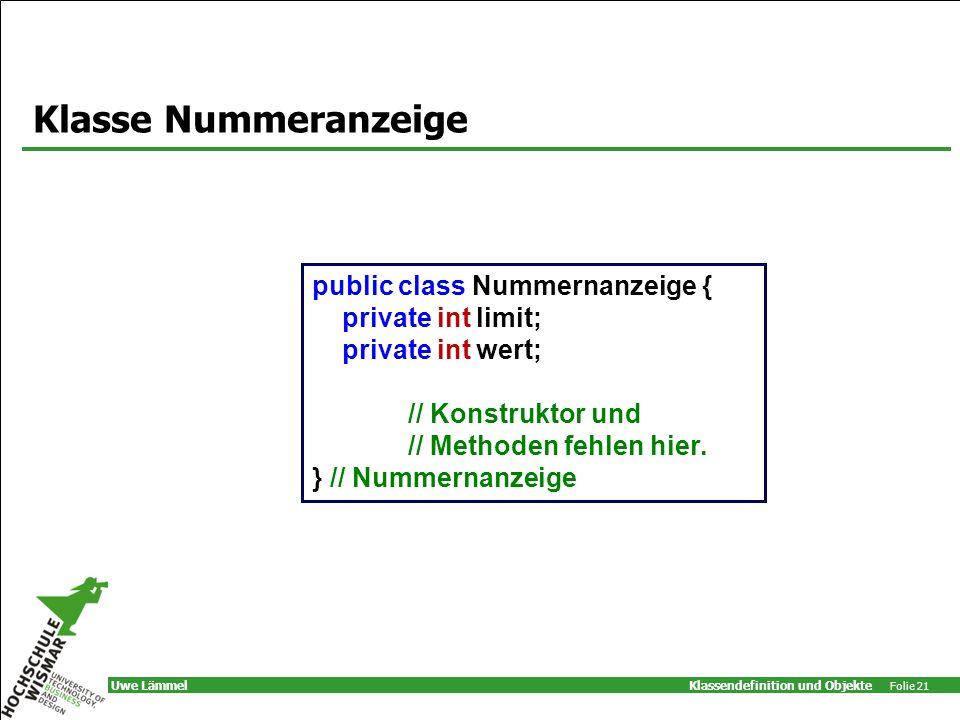 Klassendefinition und Objekte Folie 21 Uwe Lämmel Klasse Nummeranzeige public class Nummernanzeige { private int limit; private int wert; // Konstruktor und // Methoden fehlen hier.