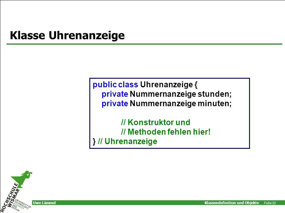 Klassendefinition und Objekte Folie 22 Uwe Lämmel Klasse Uhrenanzeige public class Uhrenanzeige { private Nummernanzeige stunden; private Nummernanzeige minuten; // Konstruktor und // Methoden fehlen hier.