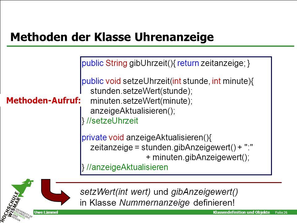 Klassendefinition und Objekte Folie 26 Uwe Lämmel Methoden der Klasse Uhrenanzeige public String gibUhrzeit(){ return zeitanzeige; } public void setzeUhrzeit(int stunde, int minute){ stunden.setzeWert(stunde); minuten.setzeWert(minute); anzeigeAktualisieren(); } //setzeUhrzeit private void anzeigeAktualisieren(){ zeitanzeige = stunden.gibAnzeigewert() + : + minuten.gibAnzeigewert(); } //anzeigeAktualisieren setzWert(int wert) und gibAnzeigewert() in Klasse Nummernanzeige definieren.