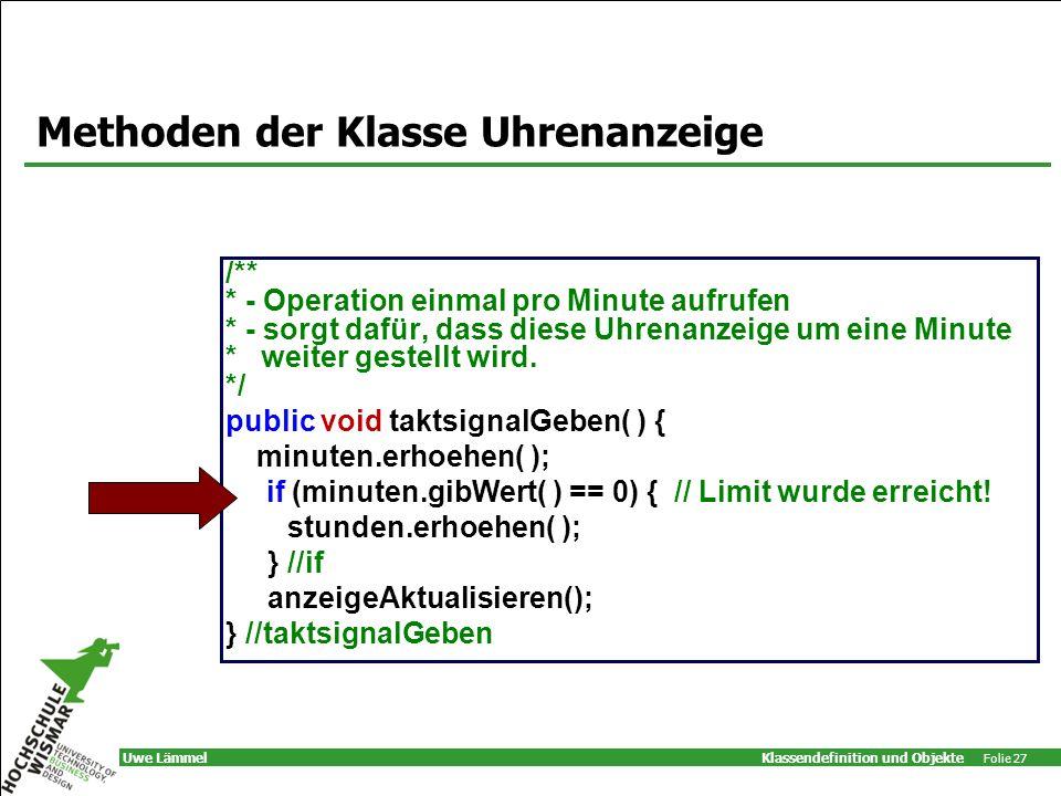 Klassendefinition und Objekte Folie 27 Uwe Lämmel Methoden der Klasse Uhrenanzeige /** * - Operation einmal pro Minute aufrufen * - sorgt dafür, dass diese Uhrenanzeige um eine Minute * weiter gestellt wird.