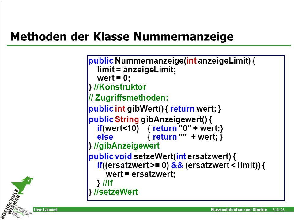 Klassendefinition und Objekte Folie 28 Uwe Lämmel Methoden der Klasse Nummernanzeige public Nummernanzeige(int anzeigeLimit) { limit = anzeigeLimit; wert = 0; } //Konstruktor // Zugriffsmethoden: public int gibWert() { return wert; } public String gibAnzeigewert() { if(wert<10) { return 0 + wert;} else { return + wert; } } //gibAnzeigewert public void setzeWert(int ersatzwert) { if((ersatzwert >= 0) && (ersatzwert < limit)) { wert = ersatzwert; } //if } //setzeWert