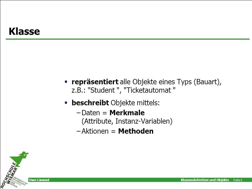 Klassendefinition und Objekte Folie 3 Uwe Lämmel Klasse repräsentiert alle Objekte eines Typs (Bauart), z.B.: Student , Ticketautomat beschreibt Objekte mittels: –Daten = Merkmale (Attribute, Instanz-Variablen) –Aktionen = Methoden