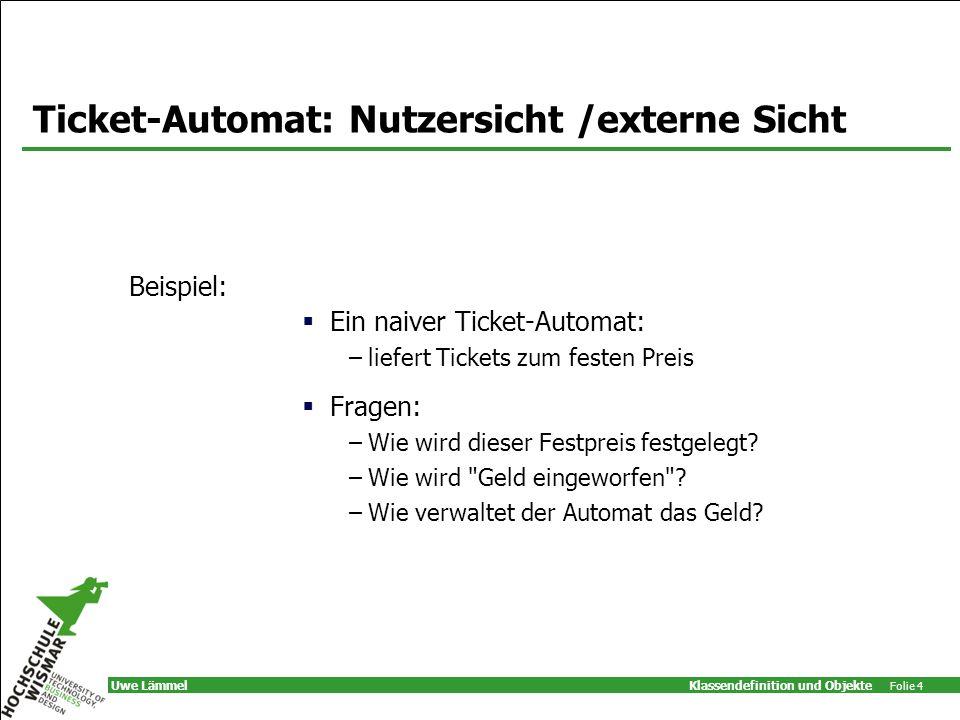Klassendefinition und Objekte Folie 4 Uwe Lämmel Ticket-Automat: Nutzersicht /externe Sicht Ein naiver Ticket-Automat: –liefert Tickets zum festen Preis Fragen: –Wie wird dieser Festpreis festgelegt.