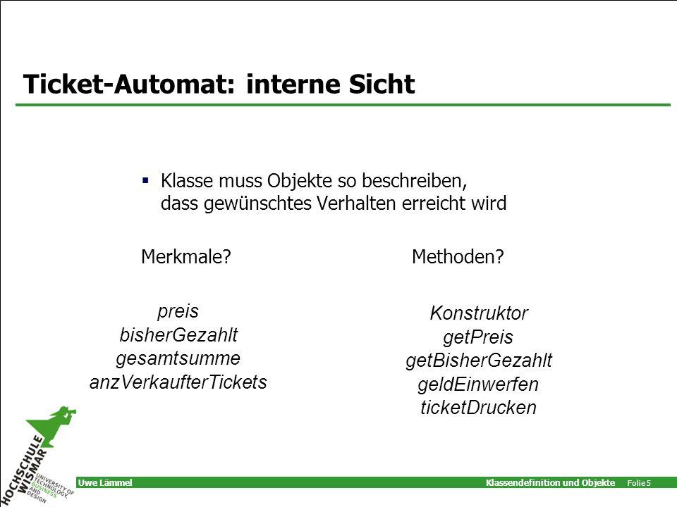 Klassendefinition und Objekte Folie 5 Uwe Lämmel Ticket-Automat: interne Sicht Klasse muss Objekte so beschreiben, dass gewünschtes Verhalten erreicht wird Merkmale?Methoden.