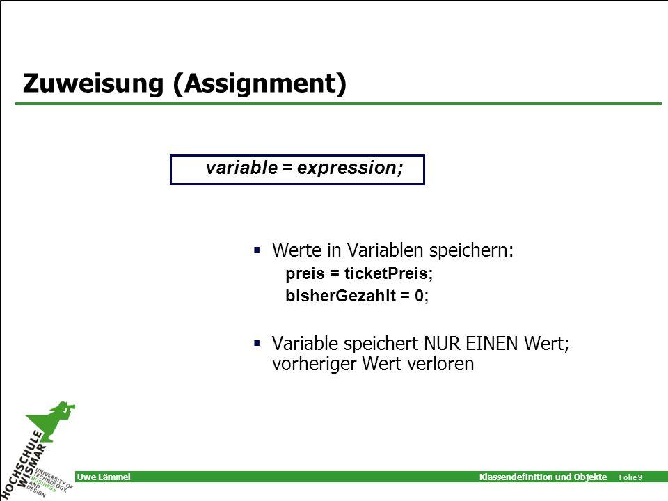 Klassendefinition und Objekte Folie 9 Uwe Lämmel Zuweisung (Assignment) Werte in Variablen speichern: preis = ticketPreis; bisherGezahlt = 0; Variable speichert NUR EINEN Wert; vorheriger Wert verloren variable = expression;