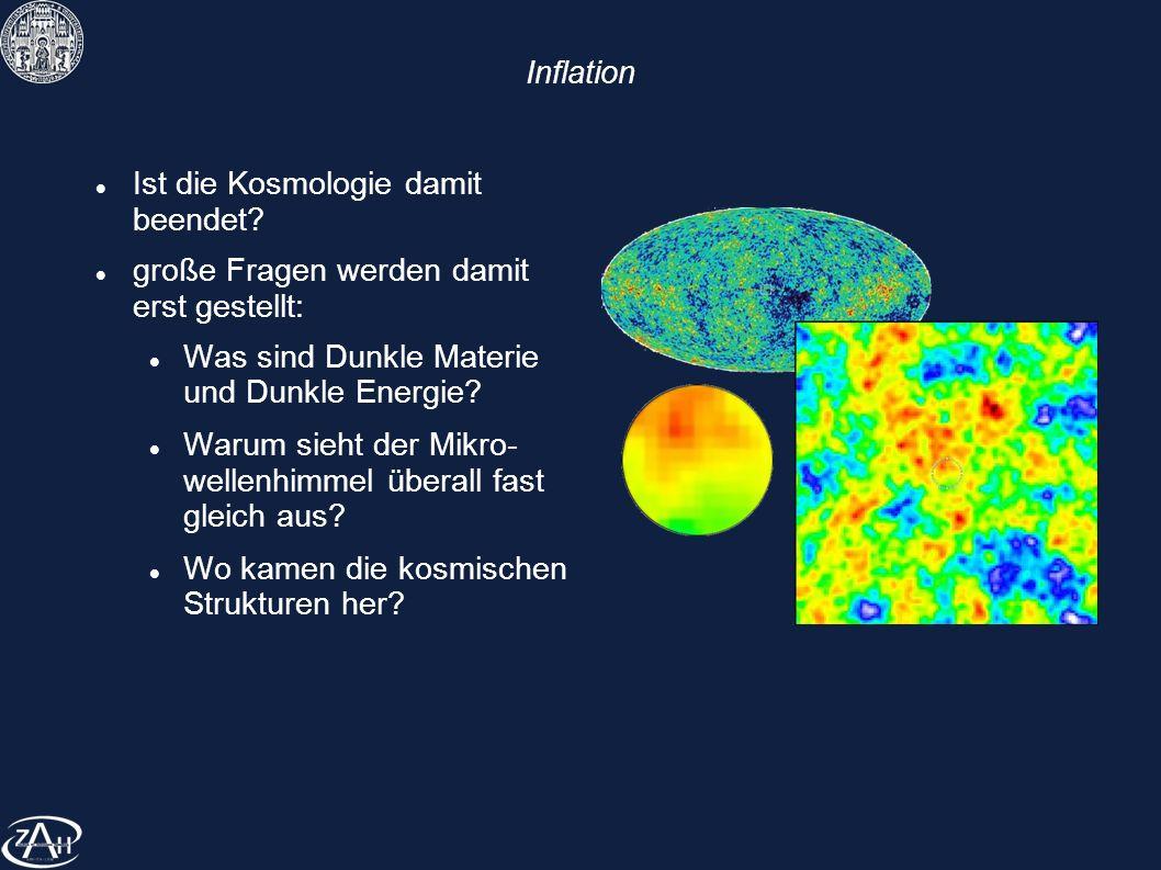 Inflation Ist die Kosmologie damit beendet? große Fragen werden damit erst gestellt: Was sind Dunkle Materie und Dunkle Energie? Warum sieht der Mikro