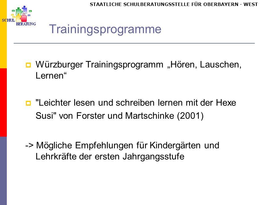 STAATLICHE SCHULBERATUNGSSTELLE FÜR OBERBAYERN WEST Trainingsprogramme Würzburger Trainingsprogramm Hören, Lauschen, Lernen Leichter lesen und schreiben lernen mit der Hexe Susi von Forster und Martschinke (2001) -> Mögliche Empfehlungen für Kindergärten und Lehrkräfte der ersten Jahrgangsstufe
