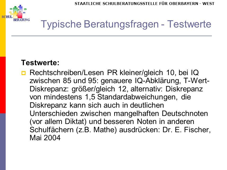 STAATLICHE SCHULBERATUNGSSTELLE FÜR OBERBAYERN WEST Typische Beratungsfragen - Testwerte Testwerte: Rechtschreiben/Lesen PR kleiner/gleich 10, bei IQ zwischen 85 und 95: genauere IQ-Abklärung, T-Wert- Diskrepanz: größer/gleich 12, alternativ: Diskrepanz von mindestens 1,5 Standardabweichungen, die Diskrepanz kann sich auch in deutlichen Unterschieden zwischen mangelhaften Deutschnoten (vor allem Diktat) und besseren Noten in anderen Schulfächern (z.B.
