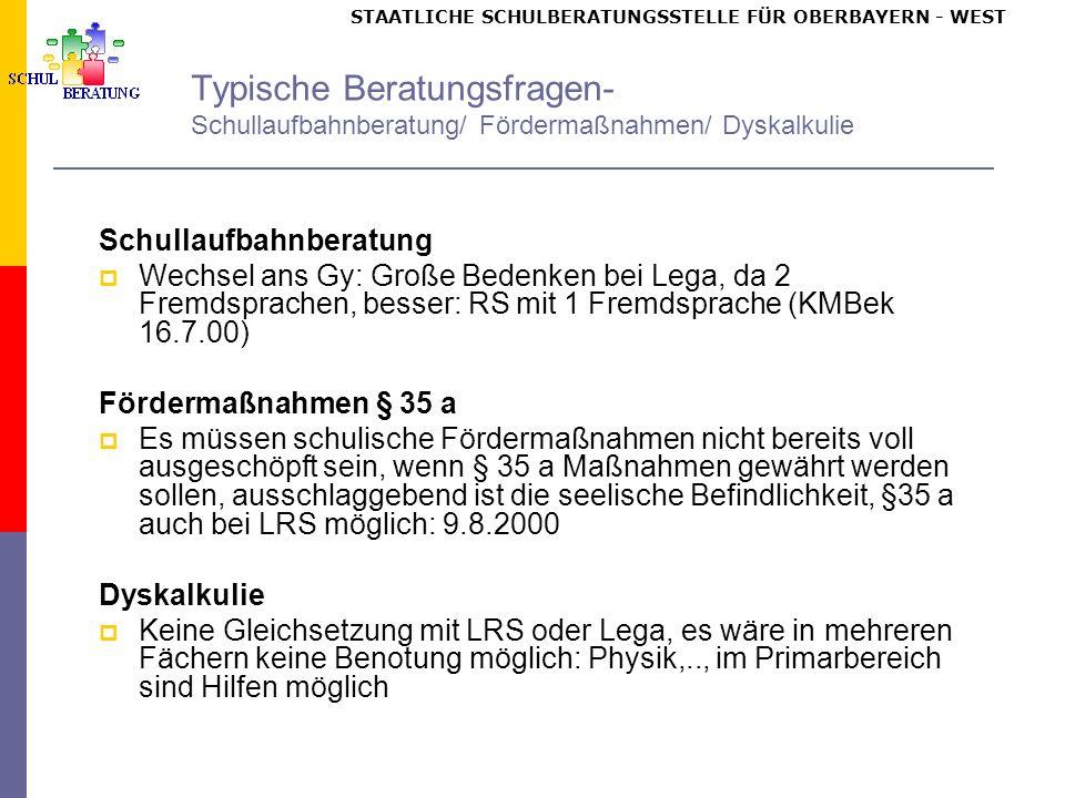 STAATLICHE SCHULBERATUNGSSTELLE FÜR OBERBAYERN WEST Typische Beratungsfragen- Schullaufbahnberatung/ Fördermaßnahmen/ Dyskalkulie Schullaufbahnberatung Wechsel ans Gy: Große Bedenken bei Lega, da 2 Fremdsprachen, besser: RS mit 1 Fremdsprache (KMBek 16.7.00) Fördermaßnahmen § 35 a Es müssen schulische Fördermaßnahmen nicht bereits voll ausgeschöpft sein, wenn § 35 a Maßnahmen gewährt werden sollen, ausschlaggebend ist die seelische Befindlichkeit, §35 a auch bei LRS möglich: 9.8.2000 Dyskalkulie Keine Gleichsetzung mit LRS oder Lega, es wäre in mehreren Fächern keine Benotung möglich: Physik,.., im Primarbereich sind Hilfen möglich